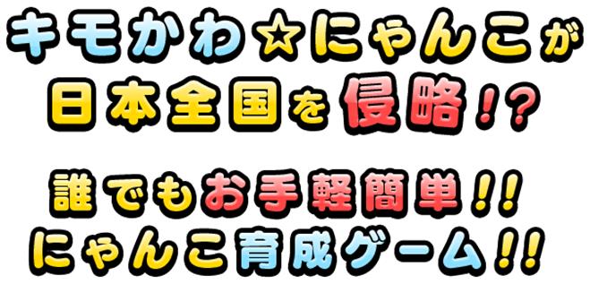 キモかわにゃんこが日本全国を侵略!?誰でもお手軽簡単!!にゃんこ育成ゲーム